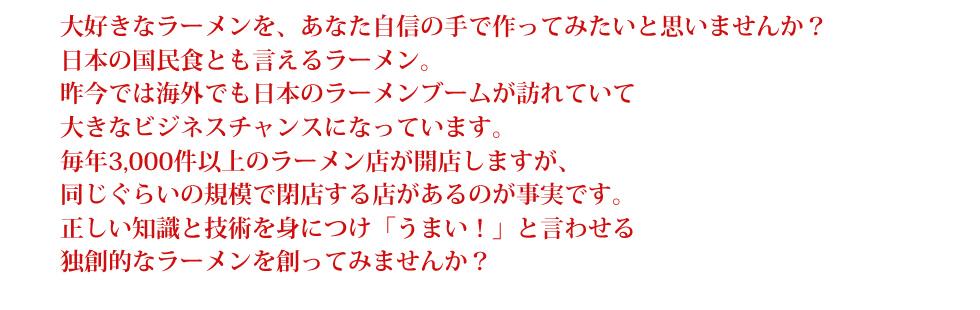 大好きなラーメンを、あなた自信の手で作ってみたいと思いませんか? 日本の国民食とも言えるラーメン。 昨今では海外でも日本のラーメンブームが訪れていて 大きなビジネスチャンスになっています。 毎年3,000件以上のラーメン店が開店しますが、 同じぐらいの規模で閉店する店があるのが事実です。 正しい知識と技術を身につけ「うまい!」と言わせる 独創的なラーメンを創ってみませんか?